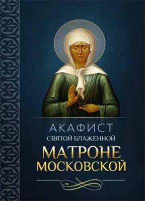 Акафист святой блаженной Матроне Московской - купить в интернет-магазине