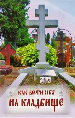 Как вести себя на кладбище. Практические советы о поведении на кладбище и поминании усопших