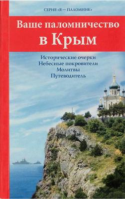 Ваше паломничество в Крым. Исторические очерки. Небесные покровители. Молитвы. Путеводитель - купить в интернет-магазине