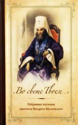 Во свете Твоем... Избранные поучения святителя Филарета Московского - купить в интернет-магазине
