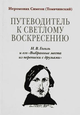 Путеводитель к светлому Воскресению. Н.В. Гоголь и его «Выбранные места из переписки с друзьями» - купить в интернет-магазине