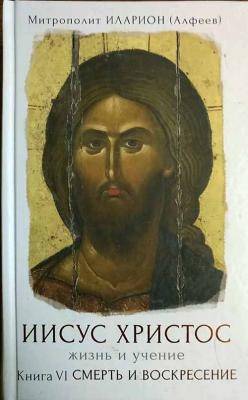 Иисус Христос. Жизнь и учение. Книга VI. Смерть и Воскресение - купить в интернет-магазине