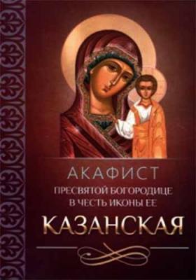 Акафист Пресвятой Богородице в честь иконы Ее Казанская - купить в интернет-магазине