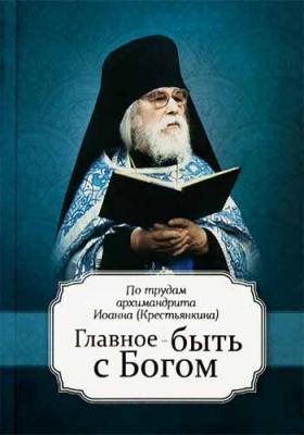 Главное - быть с Богом. По трудам аримандрита Иоанна (Крестьянкина) - купить в интернет-магазине