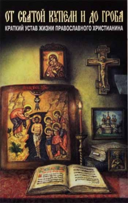 От святой купели и до гроба. Краткий устав жизни православного христианина - купить в интернет-магазине
