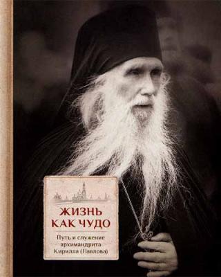 Жизнь как чудо. Путь и служение архимандрита Кирилла (Павлова) - купить в интернет-магазине