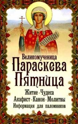 Великомученица Параскева Пятница. Житие. Чудеса. Акафист. Канон. Молитвы. Информация для паломников