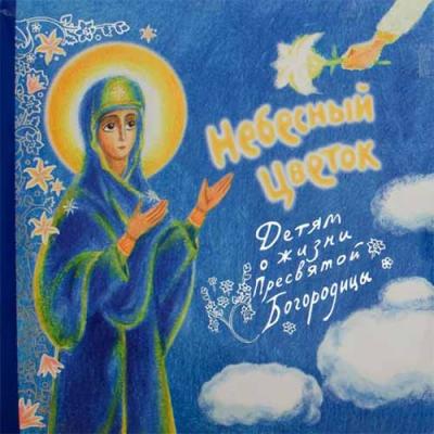 Небесный цветок - детям о жизни Пресвятой Богородицы - купить в интернет-магазине