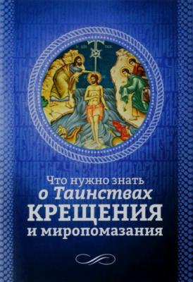 Что нужно знать о таинствах Крещения и Миропомазания - купить в интернет-магазине