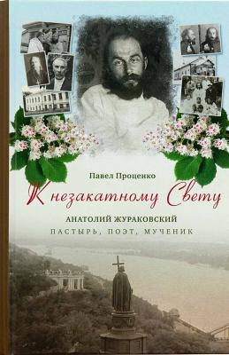 К незакатному Свету. Анатолий Жураковский. Пастырь, поэт, мученик, 1897-1937