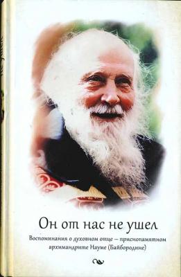 Он от нас не ушел. Воспоминания о духовном отце — архимандрите Науме (Байбородине) - купить в интернет-магазине