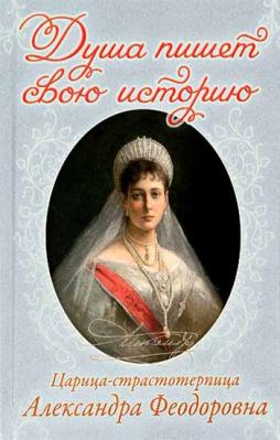 Душа пишет свою историю: царица-страстотерпица Александра Феодоровна - купить в интернет-магазине