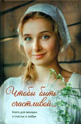 Чтобы быть счастливой... Книга для женщин о счастье и любви - купить в интернет-магазине